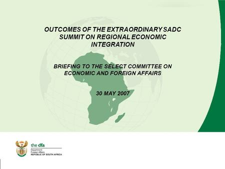 OUTCOMES OF THE EXTRAORDINARY SADC SUMMIT ON REGIONAL ECONOMIC INTEGRATION BRIEFING TO THE SELECT COMMITTEE ON ECONOMIC AND FOREIGN AFFAIRS 30 MAY 2007.
