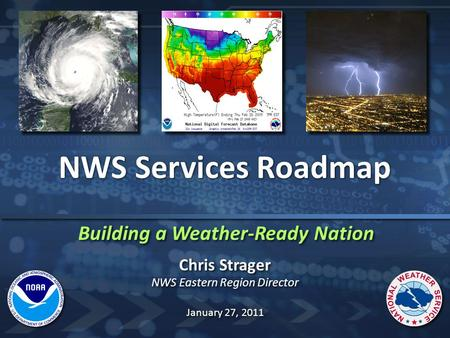 Building a Weather-Ready Nation NWS Services Roadmap Chris Strager NWS Eastern Region Director Chris Strager NWS Eastern Region Director January 27, 2011.
