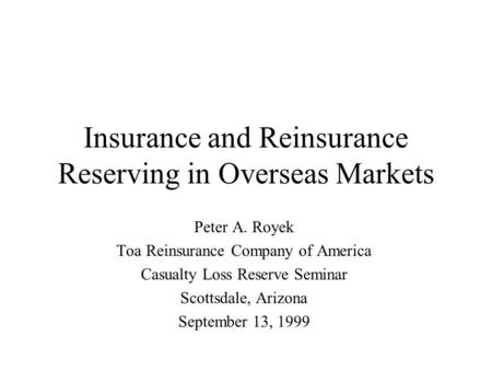 Insurance and Reinsurance Reserving in Overseas Markets Peter A. Royek Toa Reinsurance Company of America Casualty Loss Reserve Seminar Scottsdale, Arizona.