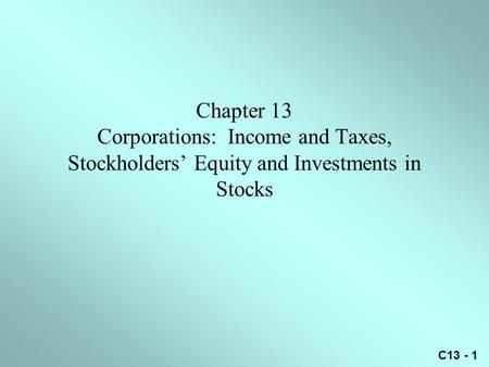 C13 - 1 Chapter 13 Corporations: Income and Taxes, Stockholders' Equity and Investments in Stocks.