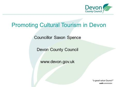 Councillor Saxon Spence Devon County Council www.devon.gov.uk Promoting Cultural Tourism in Devon.