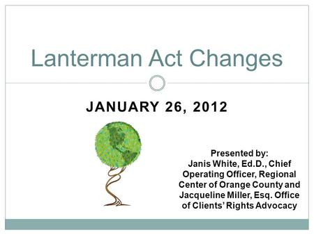 JANUARY 26, 2012 Lanterman Act Changes Presented by: Janis White, Ed.D., Chief Operating Officer, Regional Center of Orange County and Jacqueline Miller,
