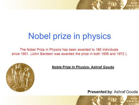 Nobel prize in physics Presented by: Ashraf Gouda The Nobel Prize in Physics has been awarded to 180 individuals since 1901. (John Bardeen was awarded.