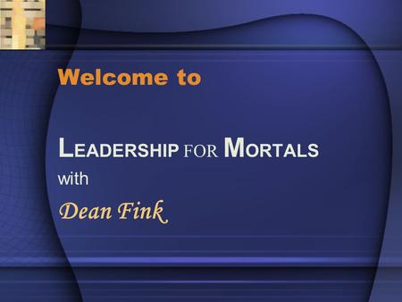 Welcome to L EADERSHIP FOR M ORTALS with Dean Fink.