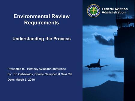 Presented to: Hershey Aviation Conference By: Ed Gabsewics, Charlie Campbell & Suki Gill Date: March 3, 2010 Federal Aviation Administration Environmental.