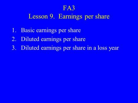 FA3 Lesson 9. Earnings per share 1.Basic earnings per share 2.Diluted earnings per share 3.Diluted earnings per share in a loss year.