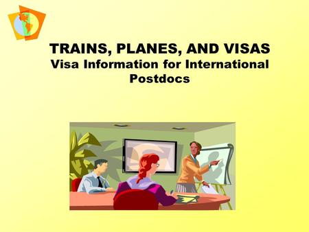 TRAINS, PLANES, AND VISAS Visa Information for International Postdocs.