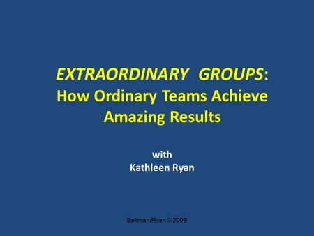 Bellman/Ryan © 2009 EXTRAORDINARY GROUPS: How Ordinary Teams Achieve Amazing Results with Kathleen Ryan.