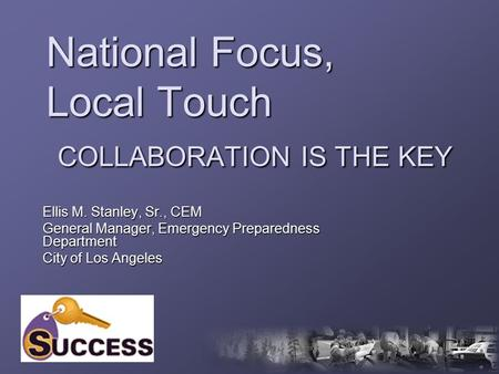 National Focus, Local Touch COLLABORATION IS THE KEY Ellis M. Stanley, Sr., CEM General Manager, Emergency Preparedness Department City of Los Angeles.