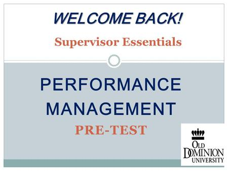PERFORMANCE MANAGEMENT PRE-TEST WELCOME BACK! WELCOME BACK! Supervisor Essentials.