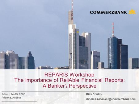 REPARIS Workshop The Importance of ReliAble Financial Reports: A Banker' s Perspective Risk Control March 14-15, 2006 Vienna,