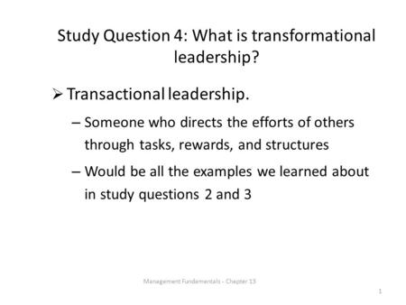 Study Question 4: What is transformational leadership?  Transactional leadership. – Someone who directs the efforts of others through tasks, rewards,
