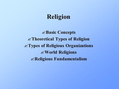 Religion ?Basic Concepts ?Theoretical Types of Religion ?Types of Religious Organizations ?World Religions ?Religious Fundamentalism.