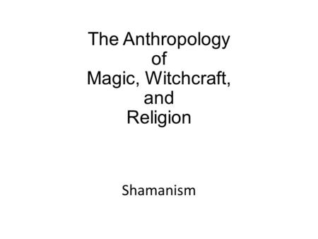 The Anthropology of Magic, Witchcraft, and Religion Shamanism.