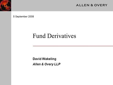 Fund Derivatives David Wakeling Allen & Overy LLP 5 September 2008.