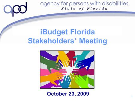 1 iBudget Florida Stakeholders' Meeting October 23, 2009.