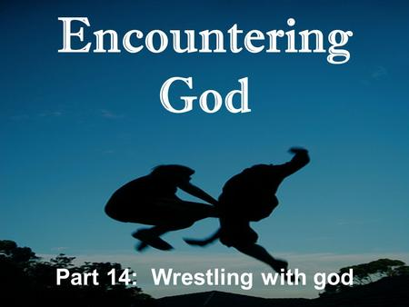 Encountering God Part 14: Wrestling with god. Encountering God: Wrestling with God 1.Faith is relational T_________ in God that translates into A__________.