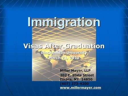 Immigration Visas After Graduation Binghamton University March 21, 2012 Miller Mayer, LLP 202 E. State Street Ithaca, NY 14850 (607) 273-4200 www.millermayer.com.