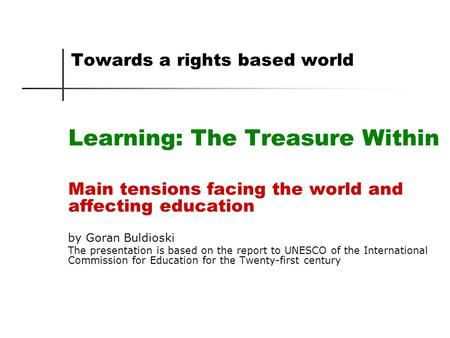 Towards a rights based world Learning: The Treasure Within Main tensions facing the world and affecting education by Goran Buldioski The presentation is.