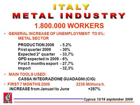 GENERAL INCREASE OF UNEMPLOYMENT TO 9%: METAL SECTOR PRODUCTION 2008 - 5.2% First quarter 2009- 30% Expected 2° quarter - 33,7% GPD expected in 2009 -