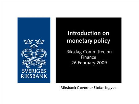 Introduction on monetary policy Riksdag Committee on Finance 26 February 2009 Riksbank Governor Stefan Ingves.