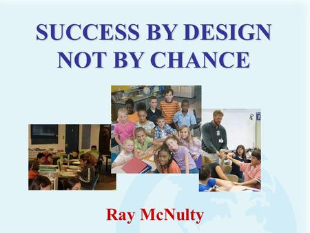 Ray McNulty SUCCESS BY DESIGN NOT BY CHANCE. Generally, we get what we design for!