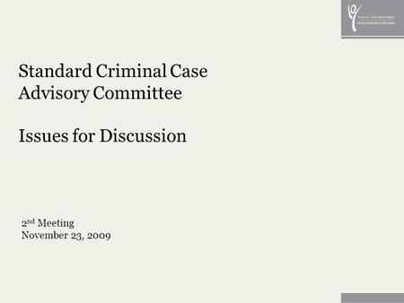Standard Criminal Case Advisory Committee Issues for Discussion 2 nd Meeting November 23, 2009.