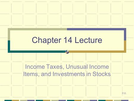 Chapter 14 Lecture Income Taxes, Unusual Income Items, and Investments in Stocks P.H.