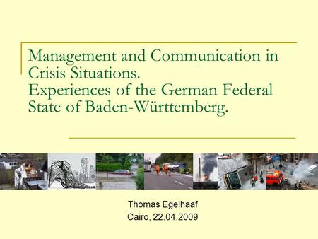 Management and Communication in Crisis Situations. Experiences of the German Federal State of Baden-Württemberg. Thomas Egelhaaf Cairo, 22.04.2009.