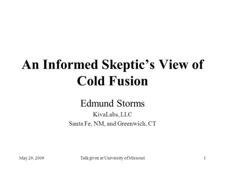May 29, 2009Talk given at University of Missouri1 An Informed Skeptic's View of Cold Fusion Edmund Storms KivaLabs, LLC Santa Fe, NM, and Greenwich, CT.