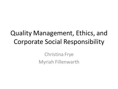 Quality Management, Ethics, and Corporate Social Responsibility Christina Frye Myriah Fillenwarth.
