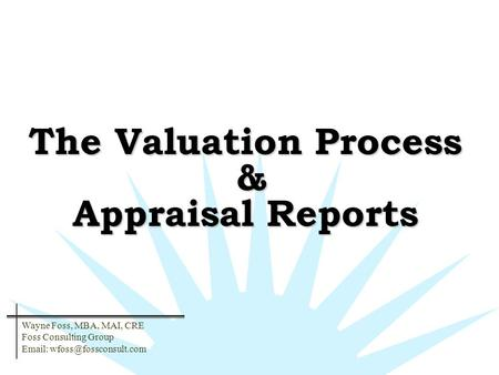 The Valuation Process & Appraisal Reports Wayne Foss, MBA, MAI, CRE Foss Consulting Group