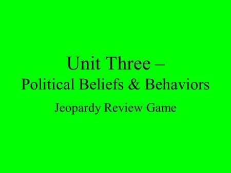Unit Three – Political Beliefs & Behaviors Jeopardy Review Game.