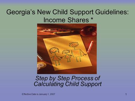 1 Georgia's New Child Support Guidelines: Income Shares * Step by Step Process of Calculating Child Support * Effective Date is January 1, 2007.
