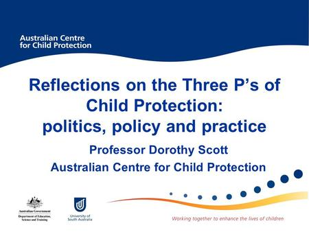 Reflections on the Three P's of Child Protection: politics, policy and practice Professor Dorothy Scott Australian Centre for Child Protection.
