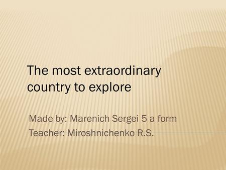 Made by: Marenich Sergei 5 a form Teacher: Miroshnichenko R.S. The most extraordinary country to explore.