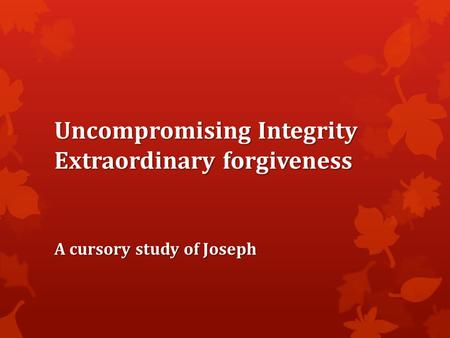 Uncompromising Integrity Extraordinary forgiveness A cursory study of Joseph.
