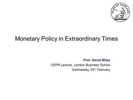 Monetary Policy in Extraordinary Times Prof. David Miles CEPR Lecture, London Business School Wednesday 23 rd February.