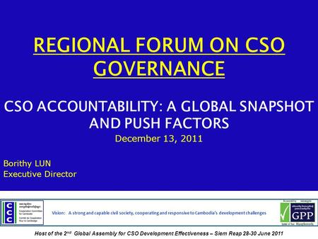 REGIONAL FORUM ON CSO GOVERNANCE CSO ACCOUNTABILITY: A GLOBAL SNAPSHOT AND PUSH FACTORS December 13, 2011 Borithy LUN Executive Director Vision: A strong.
