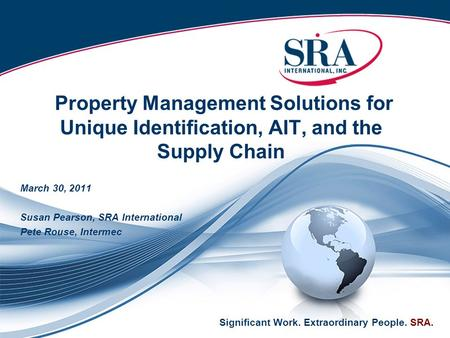 Significant Work. Extraordinary People. SRA. Property Management Solutions for Unique Identification, AIT, and the Supply Chain March 30, 2011 Susan Pearson,