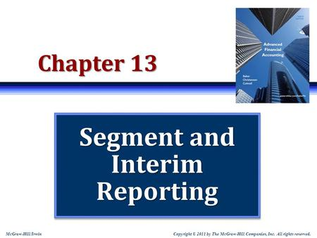Copyright © 2011 by The McGraw-Hill Companies, Inc. All rights reserved. McGraw-Hill/Irwin Chapter 13 Segment and Interim Reporting.