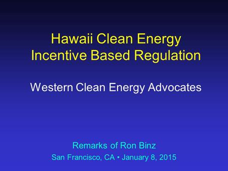 Hawaii Clean Energy Incentive Based Regulation Western Clean Energy Advocates Remarks of Ron Binz San Francisco, CA January 8, 2015.