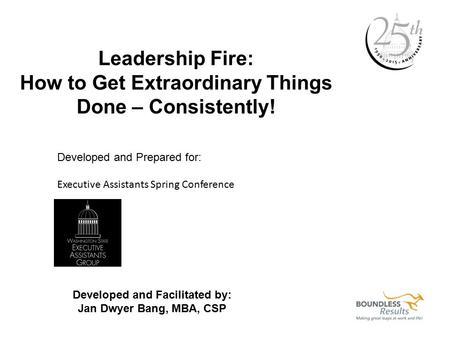 Leadership Fire: How to Get Extraordinary Things Done – Consistently! Developed and Prepared for: Executive Assistants Spring Conference Developed and.