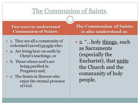Two ways to understand Communion of Saints: The Communion of Saints is also understood as 1. They are all a community of redeemed (saved) people who: a.