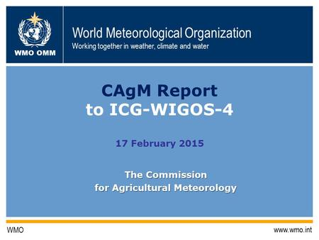 World Meteorological Organization Working together in weather, climate and water WMO OMM WMO www.wmo.int CAgM Report to ICG-WIGOS-4 17 February 2015 The.