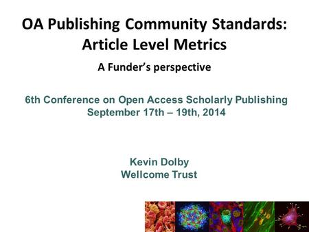6th Conference on Open Access Scholarly Publishing September 17th – 19th, 2014 Kevin Dolby Wellcome Trust OA Publishing Community Standards: Article Level.