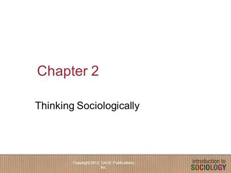 Chapter 2 Thinking Sociologically Copyright 2012, SAGE Publications, Inc.