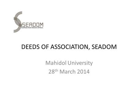 DEEDS OF ASSOCIATION, SEADOM Mahidol University 28 th March 2014.