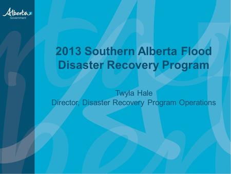 2013 Southern Alberta Flood Disaster Recovery Program Twyla Hale Director, Disaster Recovery Program Operations.