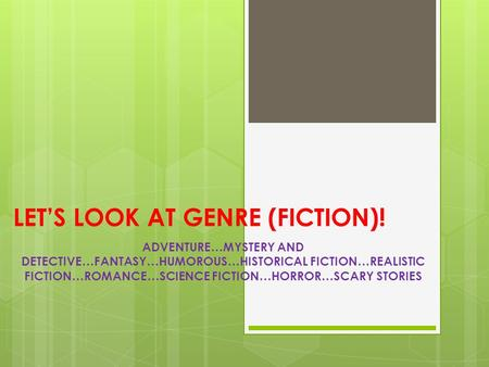 LET'S LOOK AT GENRE (FICTION)! ADVENTURE…MYSTERY AND DETECTIVE…FANTASY…HUMOROUS…HISTORICAL FICTION…REALISTIC FICTION…ROMANCE…SCIENCE FICTION…HORROR…SCARY.